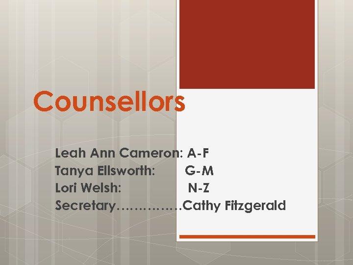 Counsellors Leah Ann Cameron: A-F Tanya Ellsworth: G-M Lori Welsh: N-Z Secretary……………Cathy Fitzgerald