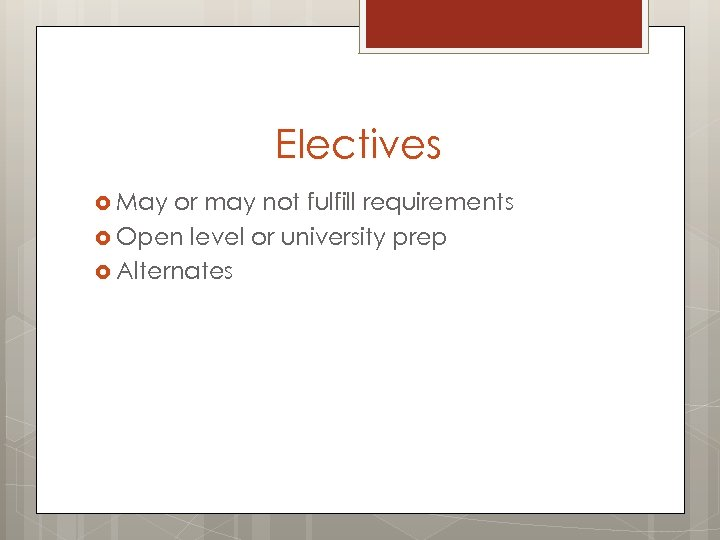 Electives May or may not fulfill requirements Open level or university prep Alternates