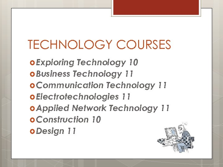 TECHNOLOGY COURSES Exploring Technology 10 Business Technology 11 Communication Technology 11 Electrotechnologies 11 Applied