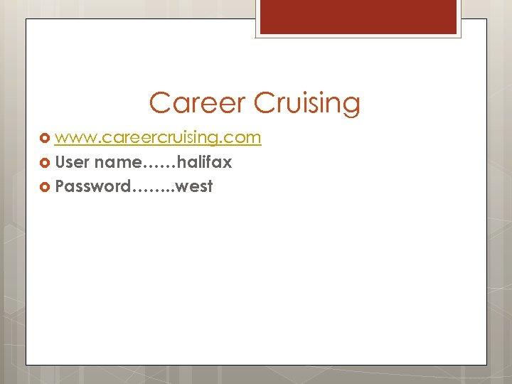 Career Cruising www. careercruising. com User name……halifax Password……. . west
