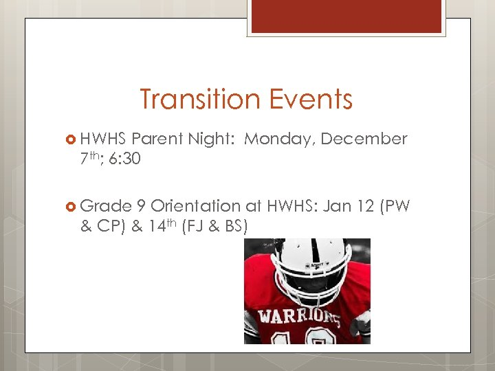 Transition Events HWHS Parent Night: Monday, December 7 th; 6: 30 Grade 9 Orientation