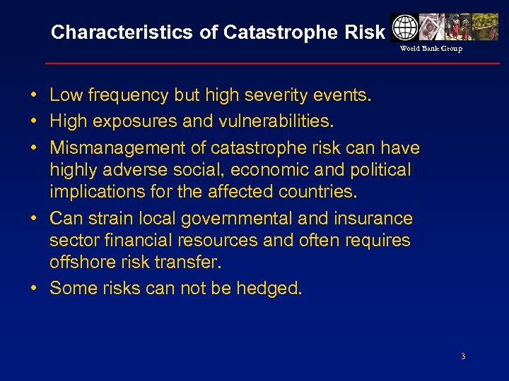 Characteristics of Catastrophe Risk World Bank Group • Low frequency but high severity events.