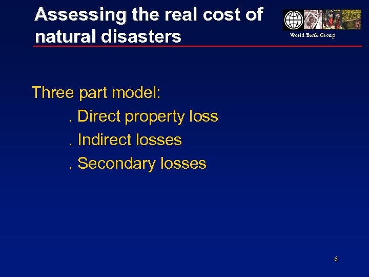 Assessing the real cost of natural disasters World Bank Group Three part model: .