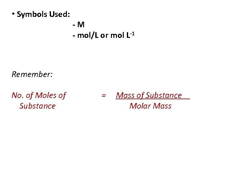 • Symbols Used: -M - mol/L or mol L-1 Remember: No. of Moles