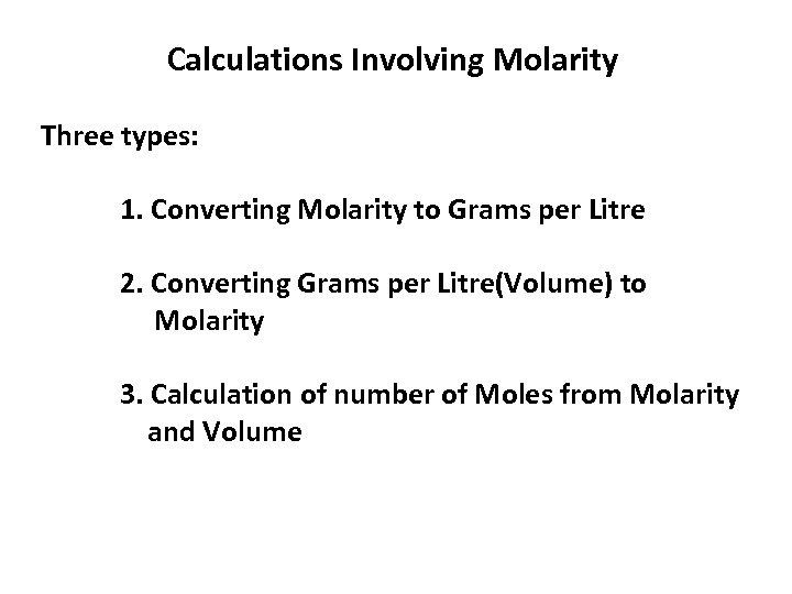 Calculations Involving Molarity Three types: 1. Converting Molarity to Grams per Litre 2. Converting