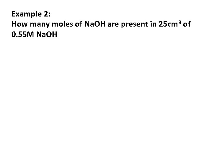 Example 2: How many moles of Na. OH are present in 25 cm 3
