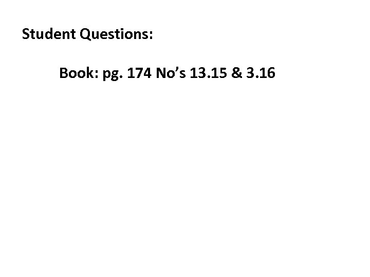 Student Questions: Book: pg. 174 No's 13. 15 & 3. 16