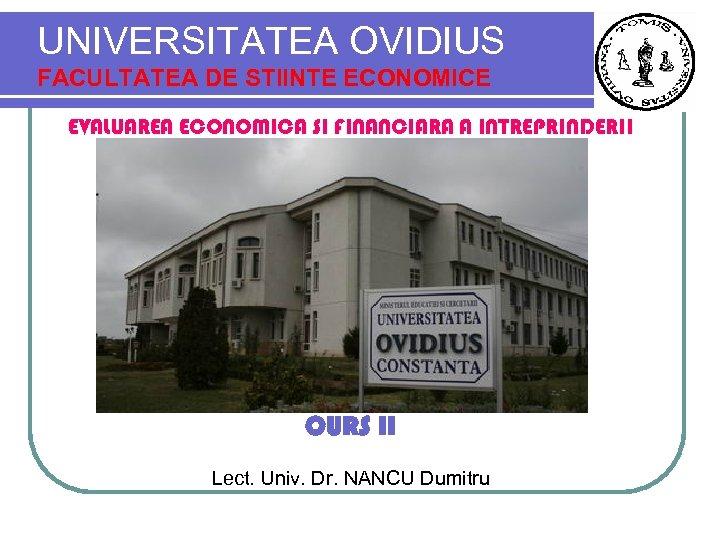 UNIVERSITATEA OVIDIUS FACULTATEA DE STIINTE ECONOMICE EVALUAREA ECONOMICA SI FINANCIARA A INTREPRINDERII CURS II