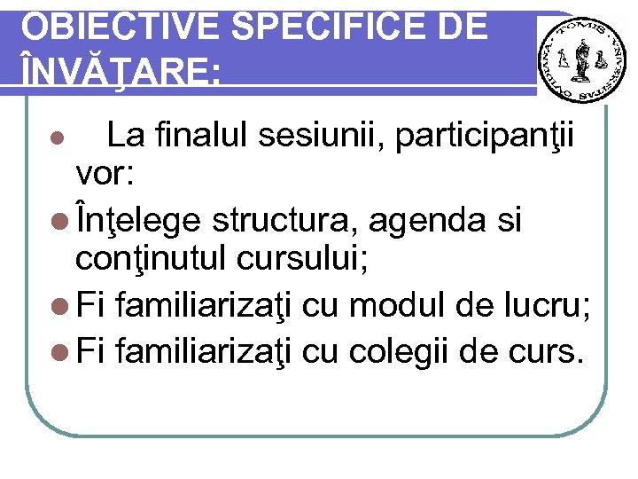 OBIECTIVE SPECIFICE DE ÎNVĂŢARE: l La finalul sesiunii, participanţii vor: l Înţelege structura, agenda