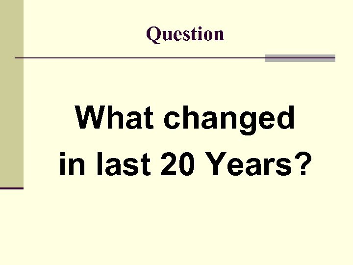 Question What changed in last 20 Years?