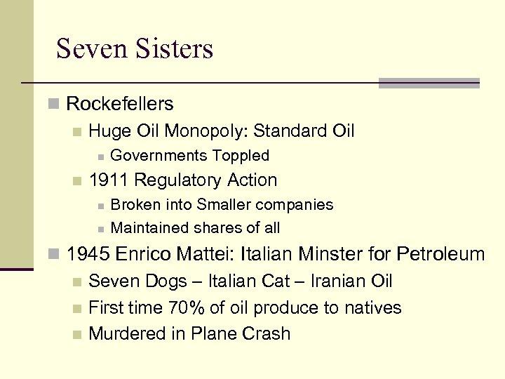 Seven Sisters n Rockefellers n Huge Oil Monopoly: Standard Oil n n Governments Toppled