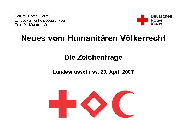 Berliner Rotes Kreuz Landeskonventionsbeauftragter Prof. Dr. Manfred Mohr Neues vom Humanitären Völkerrecht Die Zeichenfrage