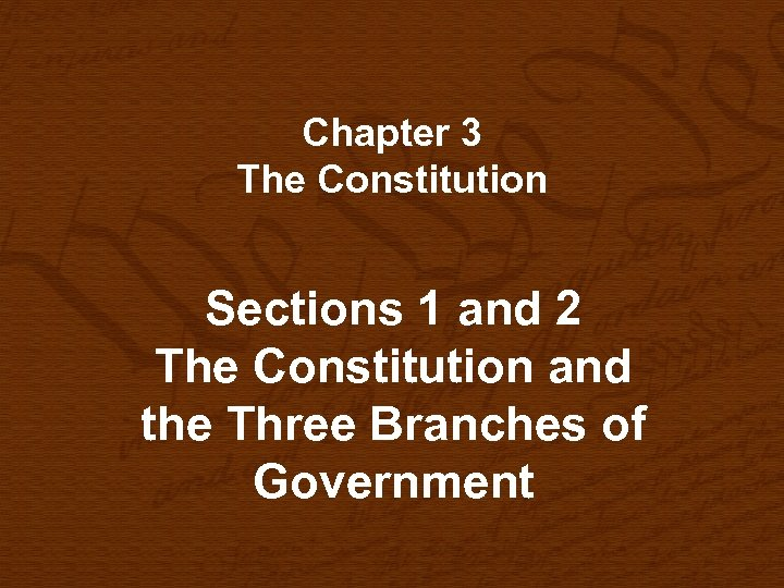 Chapter 3 The Constitution Sections 1 and 2 The Constitution and the Three Branches