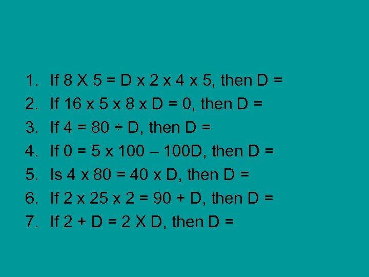 1. 2. 3. 4. 5. 6. 7. If 8 X 5 = D x