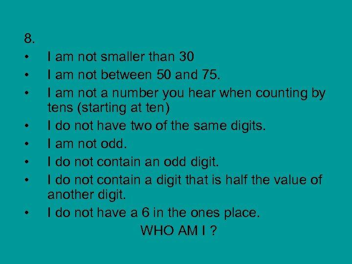 8. • I am not smaller than 30 • I am not between 50