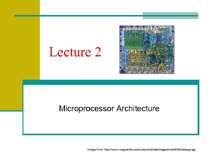 Lecture 2 Microprocessor Architecture Image from: http: //micro. magnet. fsu. edu/chipshots/intel/images/intel 8080 dielarge. jpg