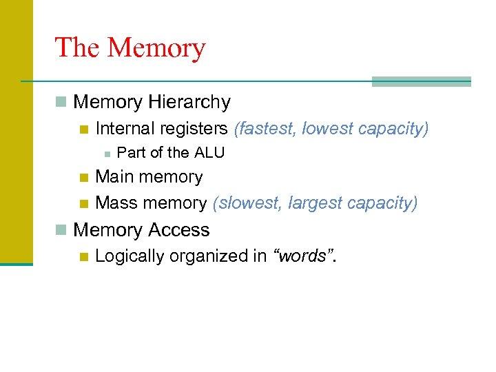 The Memory n Memory Hierarchy n Internal registers (fastest, lowest capacity) n Part of