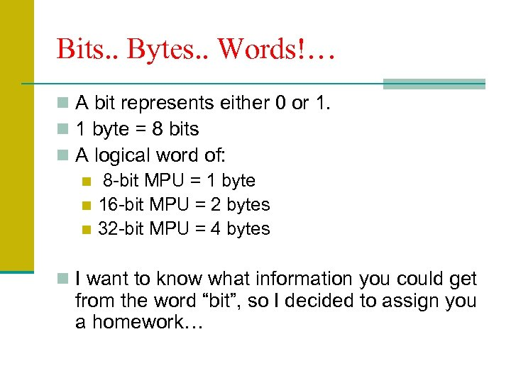 Bits. . Bytes. . Words!… n A bit represents either 0 or 1. n