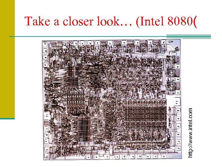 http: //www. intel. com Take a closer look… (Intel 8080(