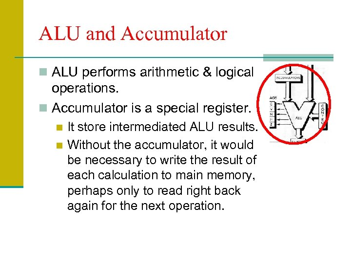 ALU and Accumulator n ALU performs arithmetic & logical operations. n Accumulator is a