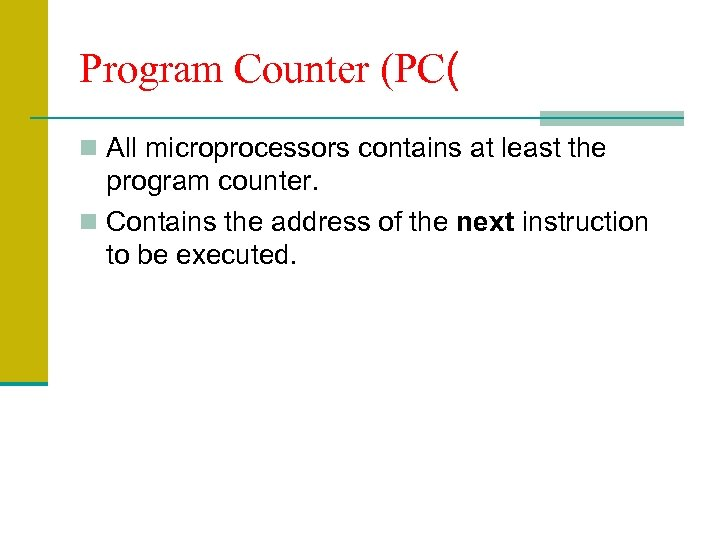 Program Counter (PC( n All microprocessors contains at least the program counter. n Contains