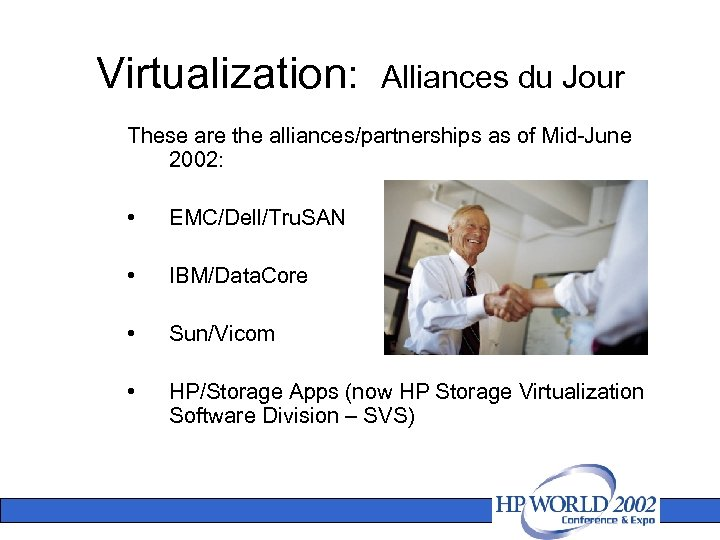 Virtualization: Alliances du Jour These are the alliances/partnerships as of Mid-June 2002: • EMC/Dell/Tru.