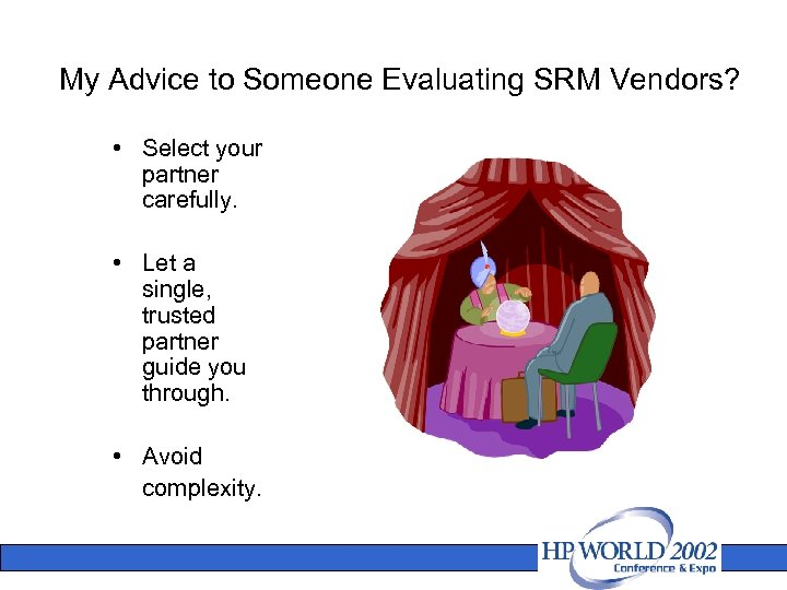 My Advice to Someone Evaluating SRM Vendors? • Select your partner carefully. • Let