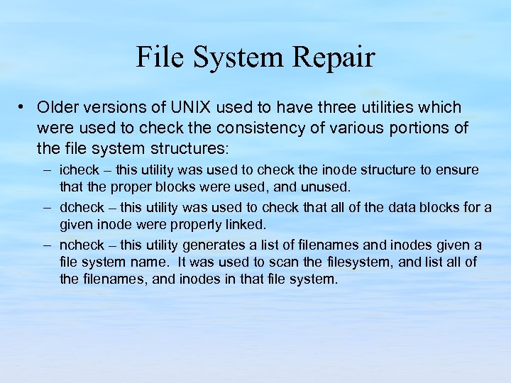 File System Repair • Older versions of UNIX used to have three utilities which
