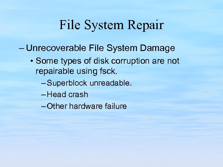 File System Repair – Unrecoverable File System Damage • Some types of disk corruption