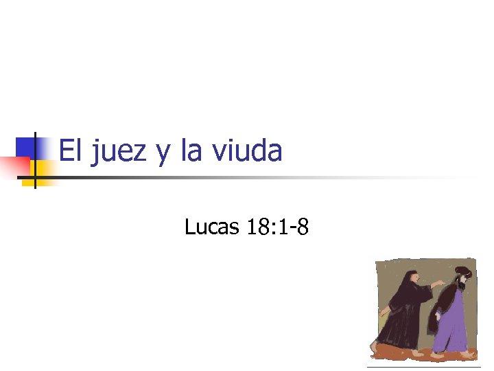 El juez y la viuda Lucas 18: 1 -8