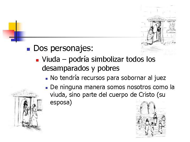 n Dos personajes: n Viuda – podría simbolizar todos los desamparados y pobres n