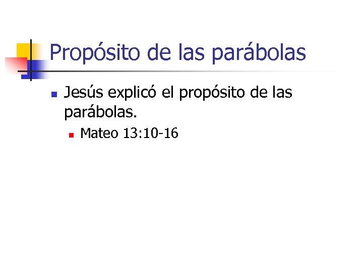 Propósito de las parábolas n Jesús explicó el propósito de las parábolas. n Mateo