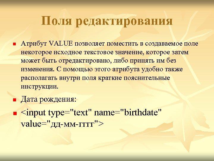 Поля редактирования n n n Атрибут VALUE позволяет поместить в создаваемое поле некоторое исходное