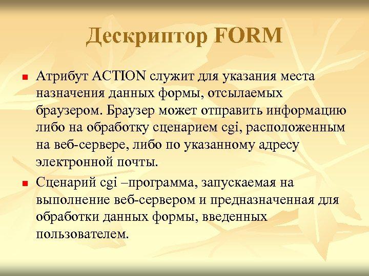 Дескриптор FORM n n Атрибут ACTION служит для указания места назначения данных формы, отсылаемых