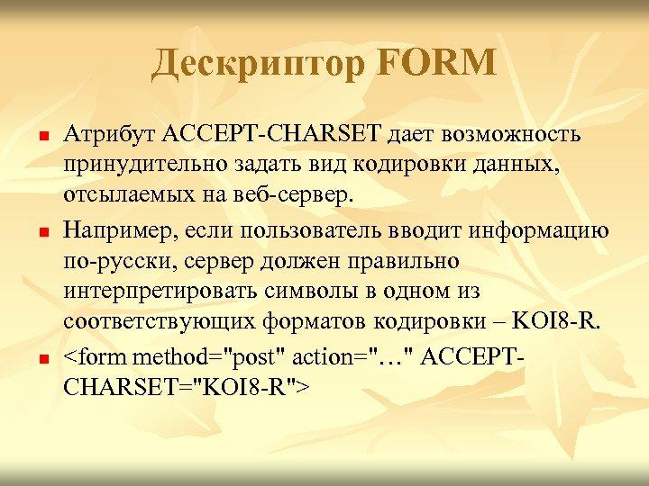 Дескриптор FORM n n n Атрибут ACCEPT-CHARSET дает возможность принудительно задать вид кодировки данных,