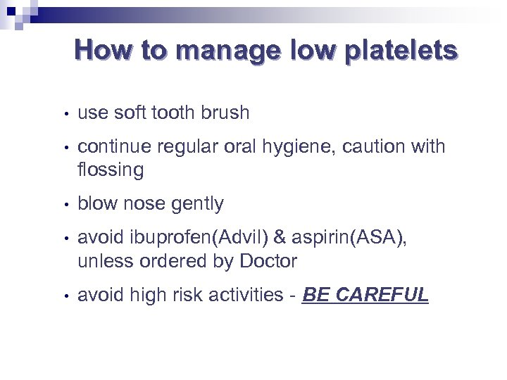 How to manage low platelets • use soft tooth brush • continue regular oral
