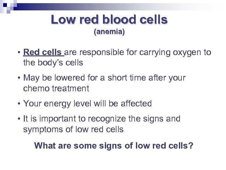 Low red blood cells (anemia) • Red cells are responsible for carrying oxygen to