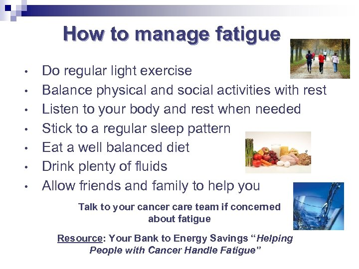 How to manage fatigue • • Do regular light exercise Balance physical and social