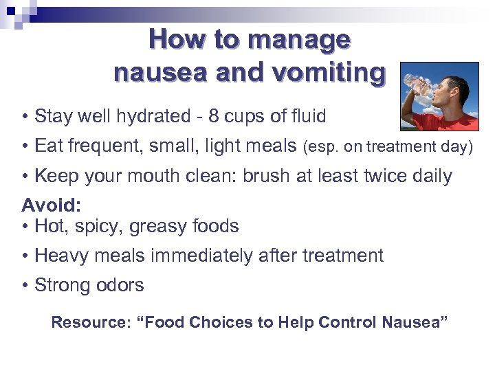 How to manage nausea and vomiting • Stay well hydrated - 8 cups of