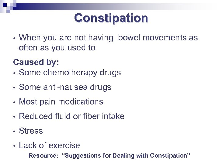Constipation • When you are not having bowel movements as often as you used