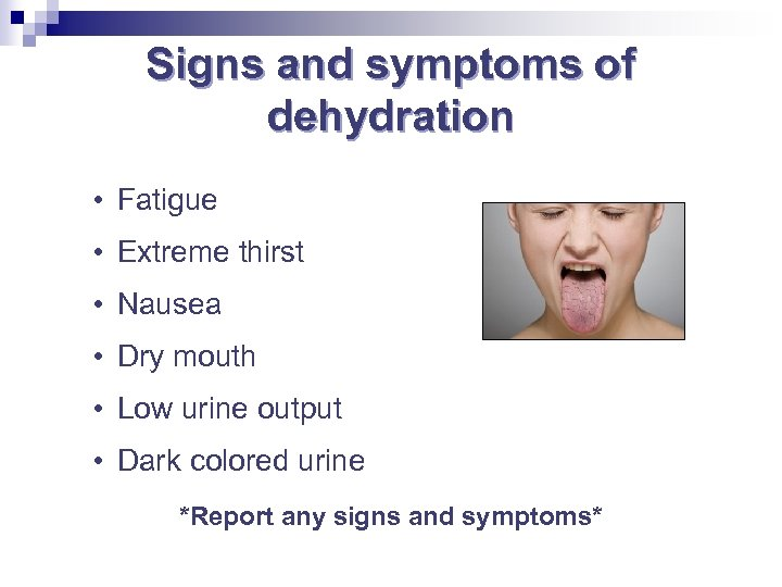 Signs and symptoms of dehydration • Fatigue • Extreme thirst • Nausea • Dry