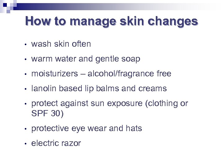 How to manage skin changes • wash skin often • warm water and gentle