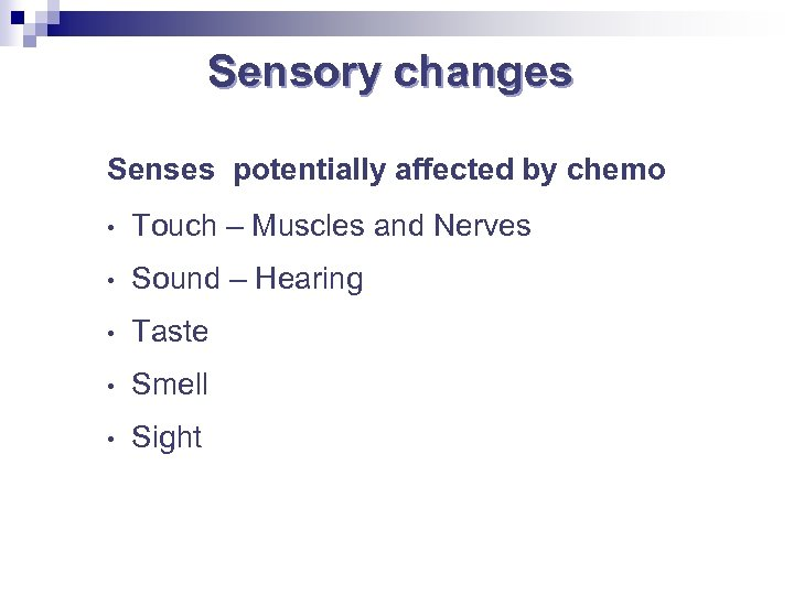 Sensory changes Senses potentially affected by chemo • Touch – Muscles and Nerves •