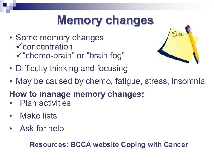 "Memory changes • Some memory changes concentration ""chemo-brain"" or ""brain fog"" • Difficulty thinking"