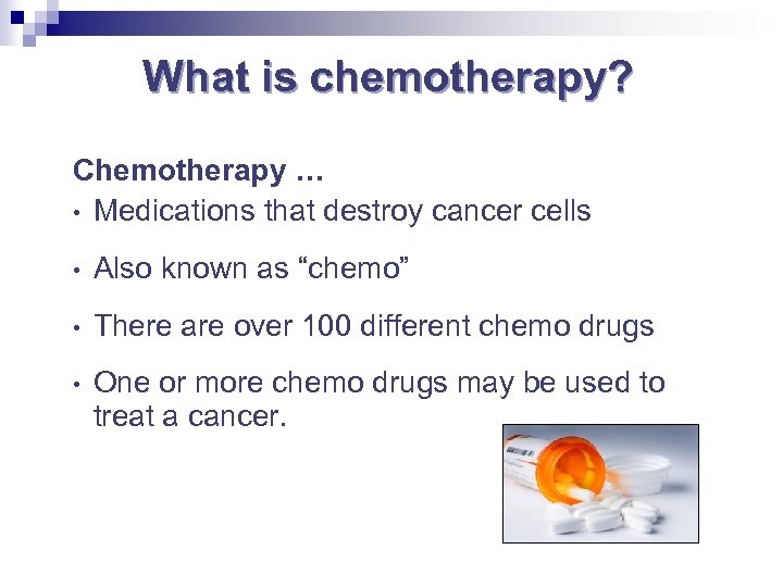 What is chemotherapy? Chemotherapy … • Medications that destroy cancer cells • Also known