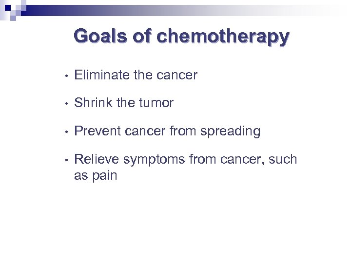 Goals of chemotherapy • Eliminate the cancer • Shrink the tumor • Prevent cancer
