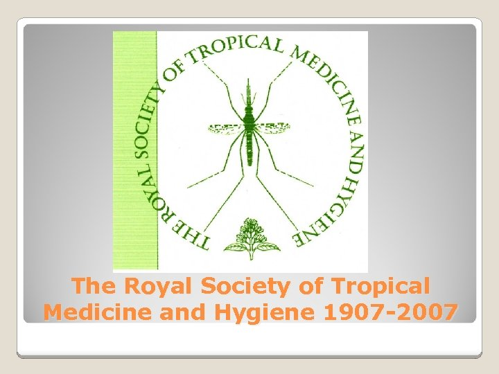 The Royal Society of Tropical Medicine and Hygiene 1907 -2007