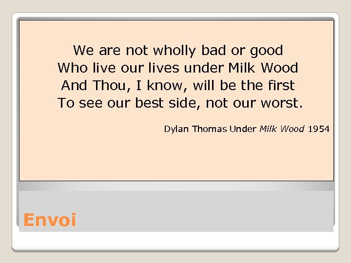 We are not wholly bad or good Who live our lives under Milk Wood
