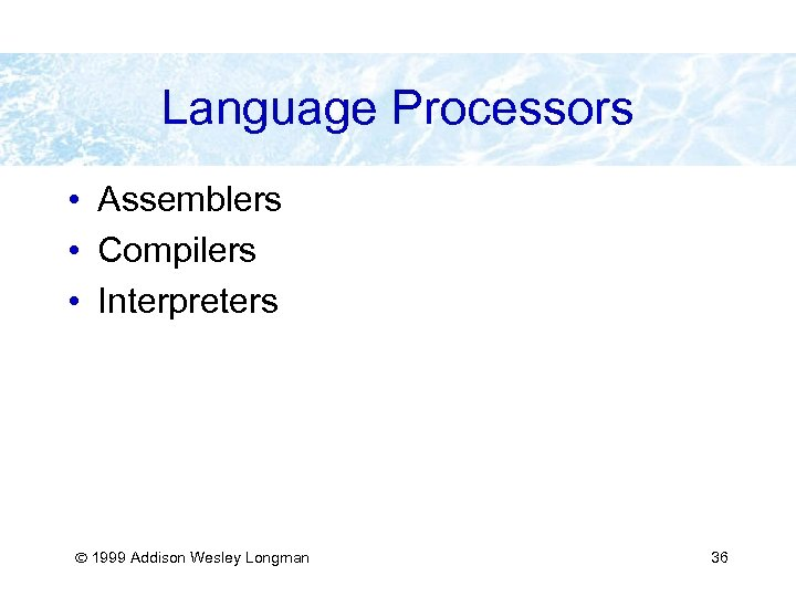 Language Processors • Assemblers • Compilers • Interpreters 1999 Addison Wesley Longman 36