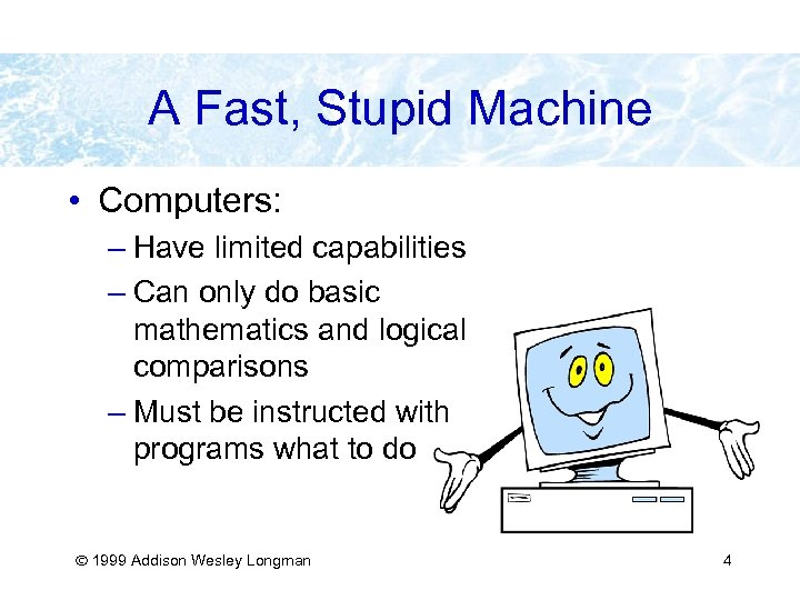 A Fast, Stupid Machine • Computers: – Have limited capabilities – Can only do